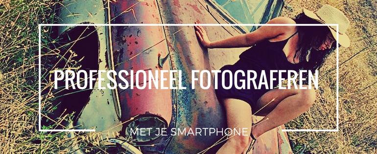 PROFESSIONEEL FOTOGRAFEREN MET JE SMARTPHONE